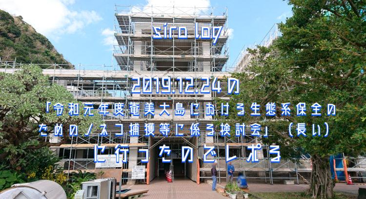 「令和元年度奄美大島における生態系保全のためのノネコ捕獲等に係る検討会」に行ったのでレポる